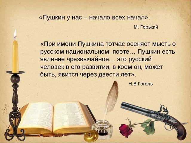 «Пушкин у нас – начало всех начал». М. Горький «При имени Пушкина тотчас осен...