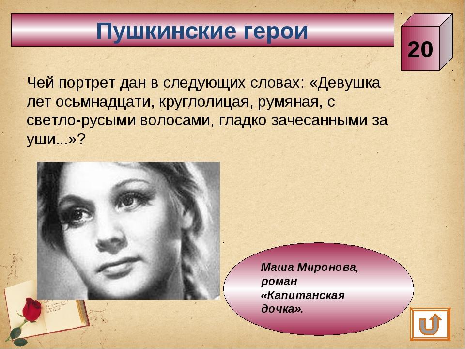 Пушкинские герои 20 Чей портрет дан в следующих словах: «Девушка лет осьмнадц...