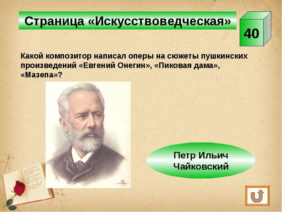 Страница «Искусствоведческая» 40 Какой композитор написал оперы на сюжеты пуш...