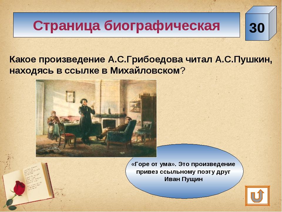 30 Страница биографическая Какое произведение А.С.Грибоедова читал А.С.Пушкин...