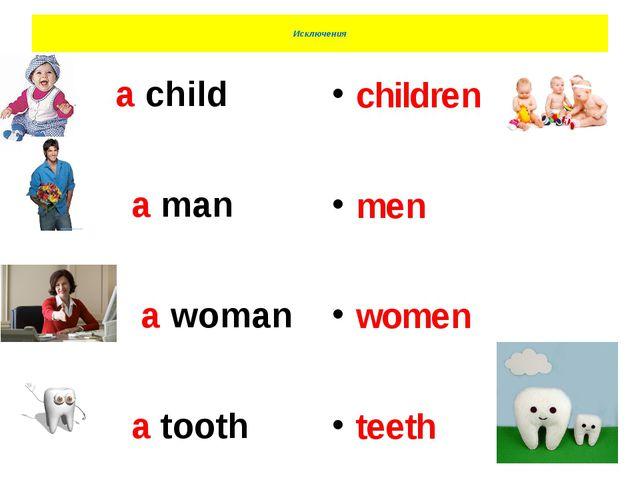 Исключения A a child a man a woman a tooth children men women teeth