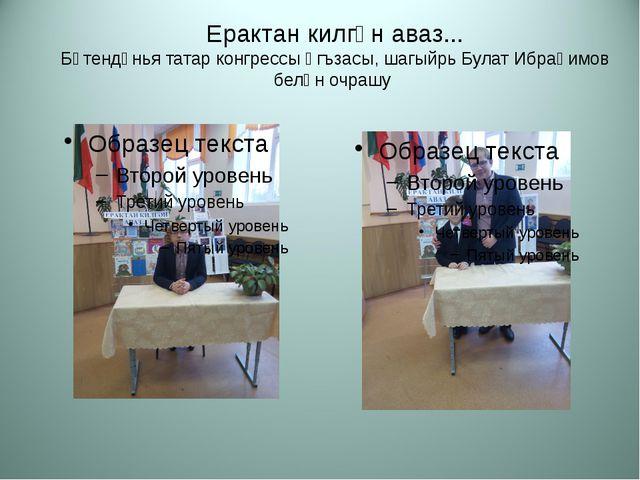 Ерактан килгән аваз... Бөтендөнья татар конгрессы әгъзасы, шагыйрь Булат Ибра...