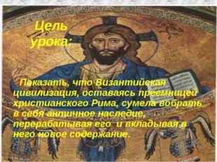 Цель урока: Показать, что Византийская цивилизация, оставаясь преемницей хрис