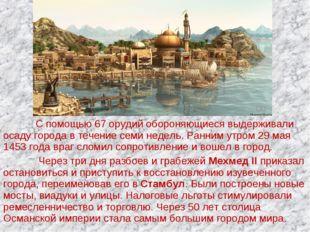 С помощью 67 орудий обороняющиеся выдерживали осаду города в течение семи не