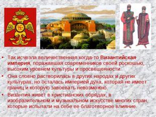 Так исчезла величественная когда-то Византийская империя, поражавшая современ
