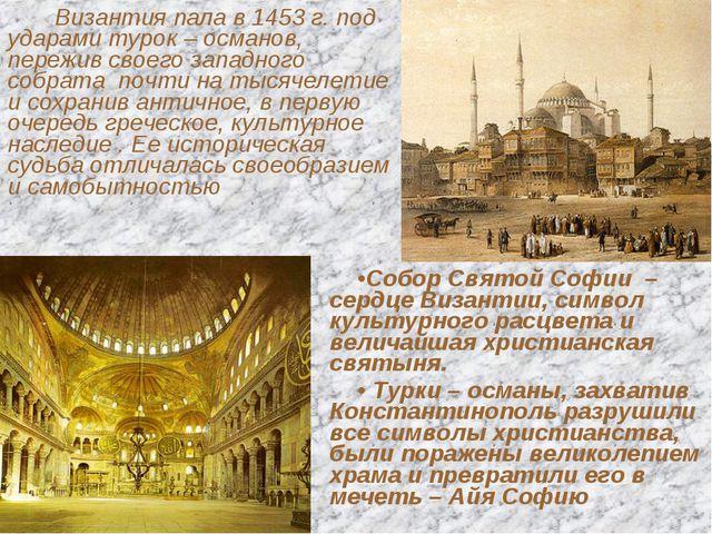 Византия пала в 1453 г. под ударами турок – османов, пережив своего западног...