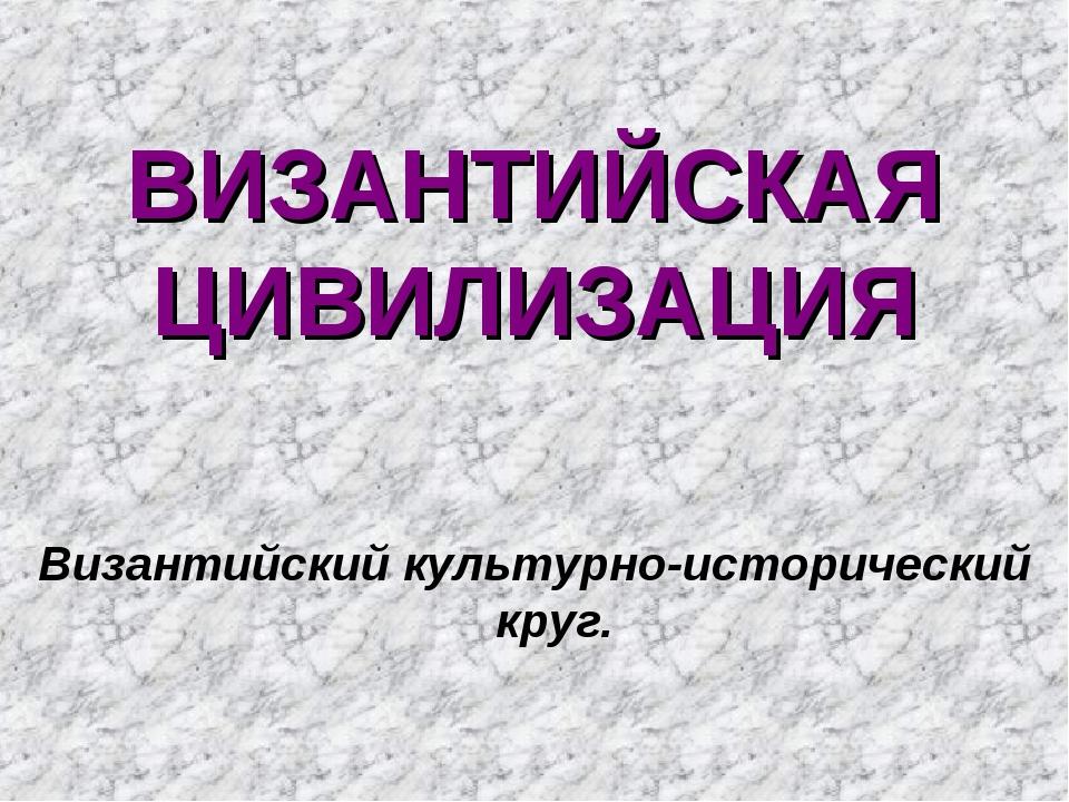 ВИЗАНТИЙСКАЯ ЦИВИЛИЗАЦИЯ Византийский культурно-исторический круг.