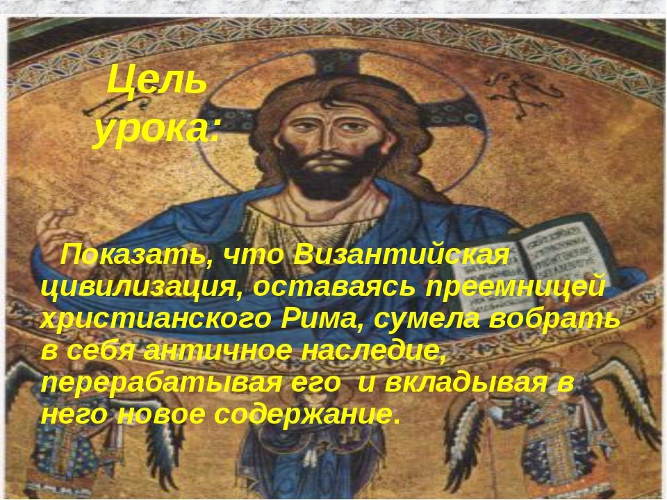 Цель урока: Показать, что Византийская цивилизация, оставаясь преемницей хрис...