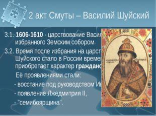 2 акт Смуты – Василий Шуйский 3.1. 1606-1610 - царствование Василия Шуйского,