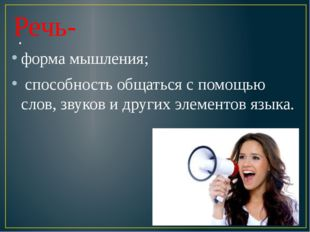 . Речь- форма мышления; способность общаться с помощью слов, звуков и других