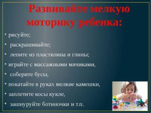 Развивайте мелкую моторику ребенка: рисуйте; раскрашивайте; лепите из пласт