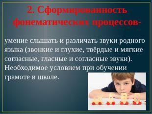 2. Сформированность фонематических процессов- умение слышать и различать зву