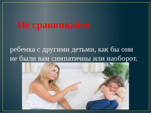Не сравнивайте ребенка с другими детьми, как бы они не были вам симпатичны...