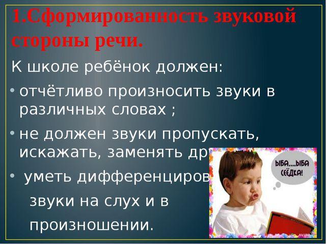 1.Сформированность звуковой стороны речи. К школе ребёнок должен: отчётливо...