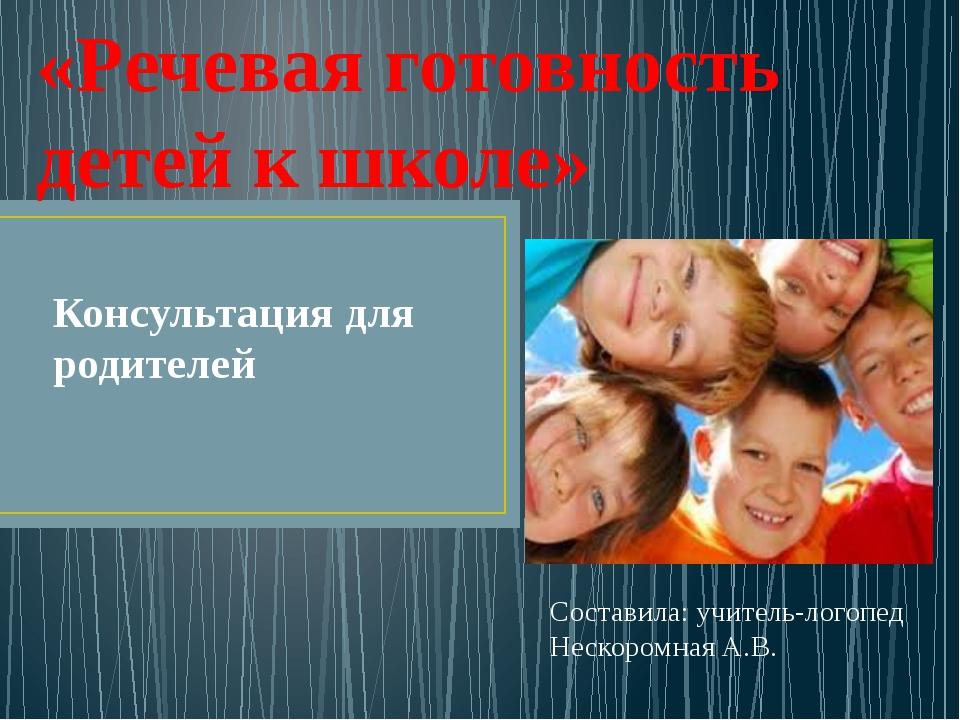 Консультация для родителей Составила: учитель-логопед Нескоромная А.В. «Речев...