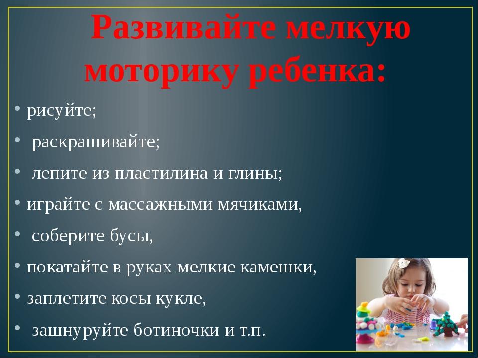 Развивайте мелкую моторику ребенка: рисуйте; раскрашивайте; лепите из пласт...