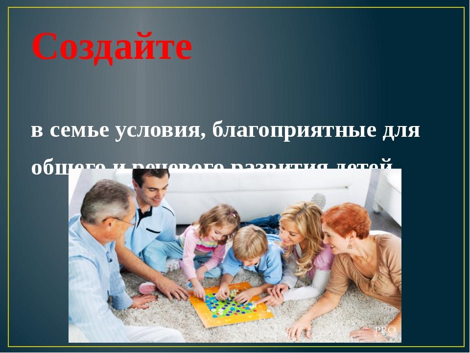 Создайте в семье условия, благоприятные для общего и речевого развития детей.