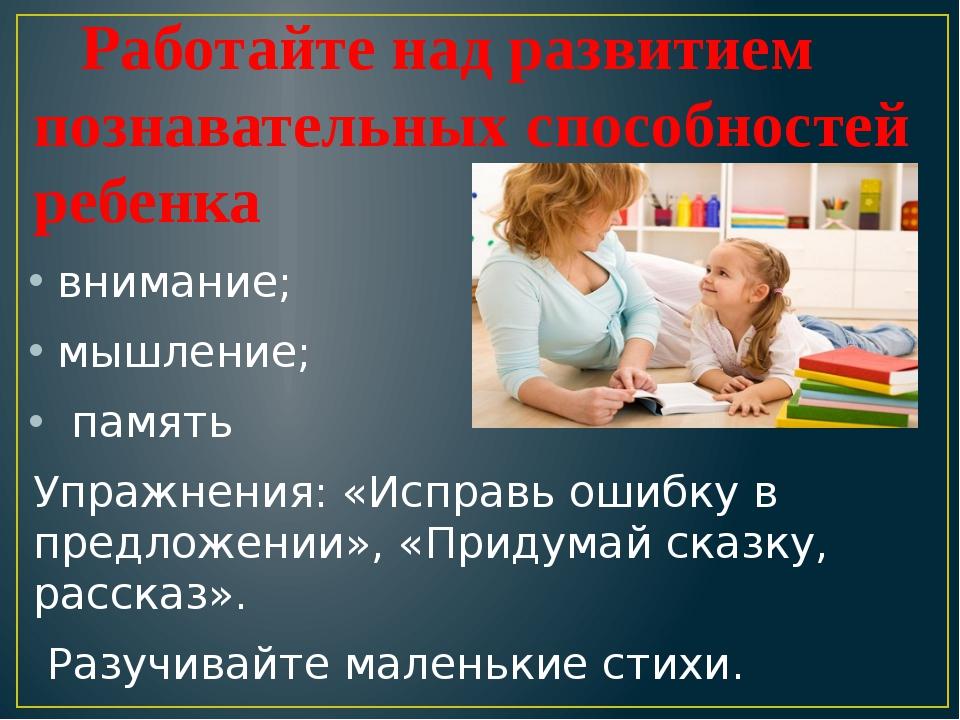 Работайте над развитием познавательных способностей ребенка внимание; мышле...