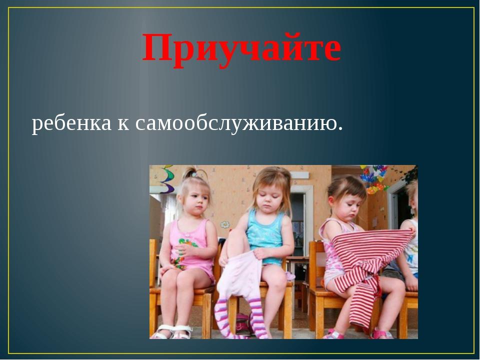 Приучайте ребенка к самообслуживанию.