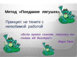 Метод «Поедание лягушек» «Если нужно съесть лягушку, то съешь её быстро!» Мар