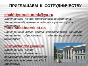ПРИГЛАШАЕМ К СОТРУДНИЧЕСТВУ shakhtyorsck-mmk@ya.ru Электронная почта методич