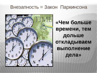 Внезапность = Закон Паркинсона «Чем больше времени, тем дольше откладываем вы