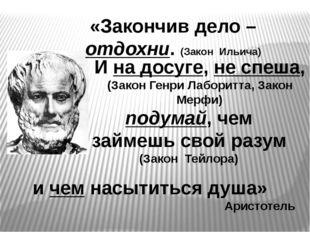 и чем насытиться душа» Аристотель «Закончив дело – отдохни. (Закон Ильича) И