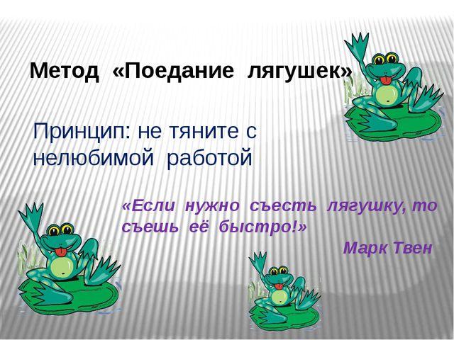 Метод «Поедание лягушек» «Если нужно съесть лягушку, то съешь её быстро!» Мар...