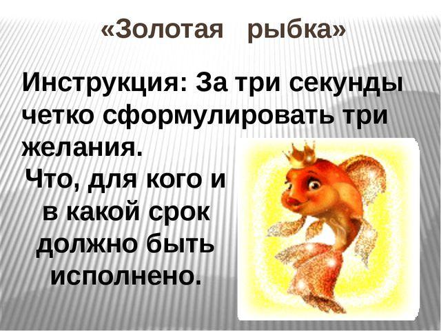 «Золотая рыбка» Инструкция: За три секунды четко сформулировать три желания....