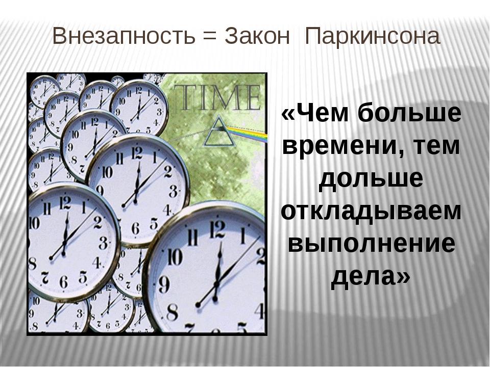 Внезапность = Закон Паркинсона «Чем больше времени, тем дольше откладываем вы...