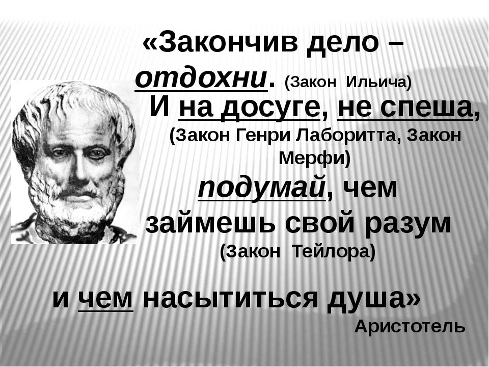 и чем насытиться душа» Аристотель «Закончив дело – отдохни. (Закон Ильича) И...