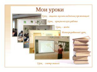 Мои уроки Урок - защита мультимедийных презентаций Урок - практическая работа