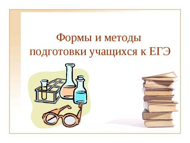 Формы и методы подготовки учащихся к ЕГЭ