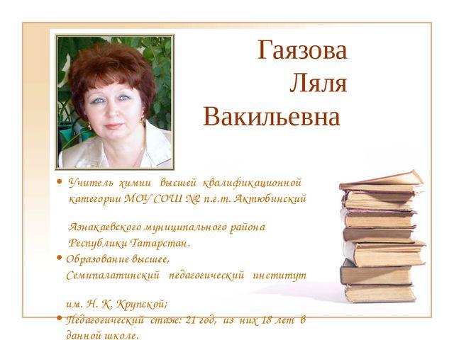 Гаязова Ляля Вакильевна  Учитель химии высшей квалификационной категории МОУ...