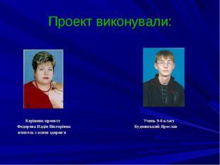 Проект виконували: Керівник проекту Учень 9-б класу Федорова Надія Вікторівна