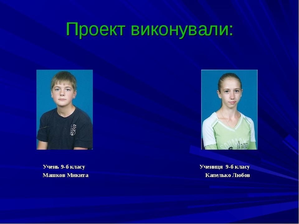 Проект виконували: Учень 9-б класу Учениця 9-б класу Машков Микита Капелько Л...