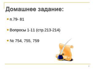 п.79- 81 Вопросы 1-11 (стр.213-214) № 754, 755, 759 *