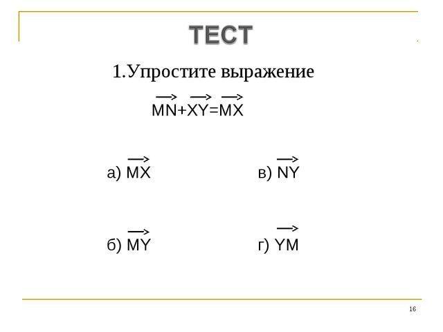 * 1.Упростите выражение MN+XY=MX а) MX в) NY б) MY г) YM
