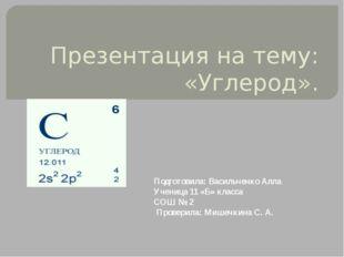 Презентация на тему: «Углерод». Подготовила: Васильченко Алла Ученица 11 «Б»