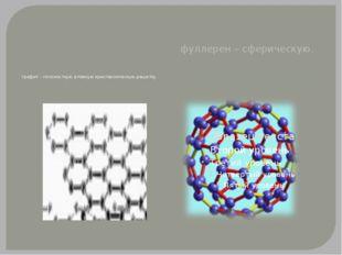 графит – плоскостную атомную кристаллическую решетку фуллерен – сферическую.