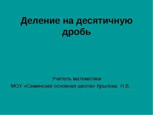 Деление на десятичную дробь Учитель математики МОУ «Семинская основная школа»