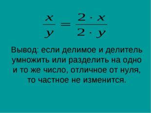 Вывод: если делимое и делитель умножить или разделить на одно и то же число,