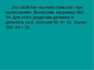 Это свойство частного помогает при вычислениях. Вычислим, например 360: 24. Д