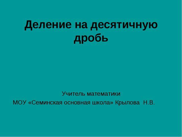 Деление на десятичную дробь Учитель математики МОУ «Семинская основная школа»...