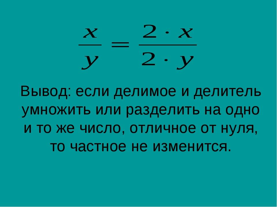 Вывод: если делимое и делитель умножить или разделить на одно и то же число,...