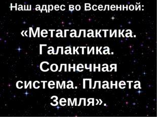 Наш адрес во Вселенной: «Метагалактика. Галактика. Солнечная система. Планета