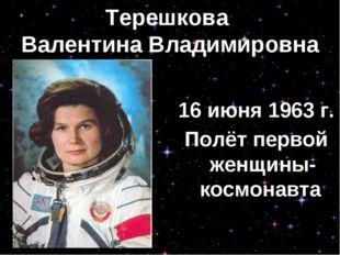 Терешкова Валентина Владимировна 16 июня 1963 г. Полёт первой женщины-космона