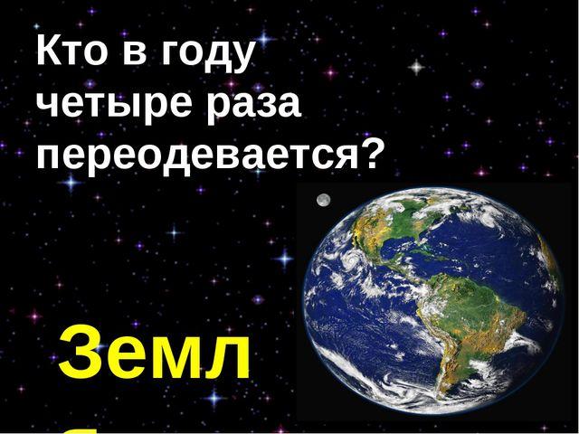 Кто в году четыре раза переодевается? Земля