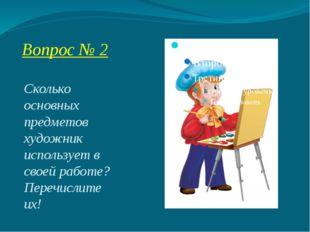 Вопрос № 2 Сколько основных предметов художник использует в своей работе? Пер