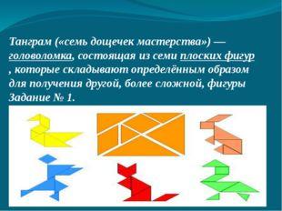 Танграм («семь дощечек мастерства»)— головоломка, состоящая из семи плоских
